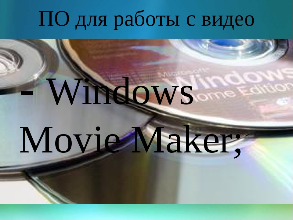 ПО для работы с видео - Windows Movie Maker;