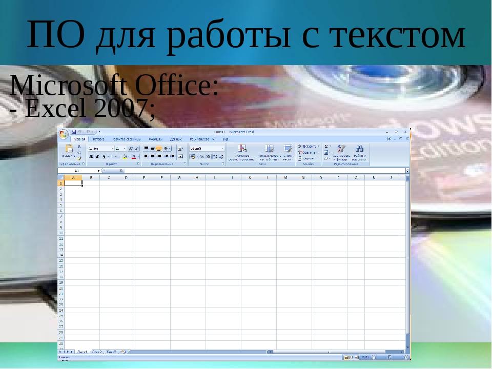 ПО для работы с текстом Microsoft Office: - Excel 2007;
