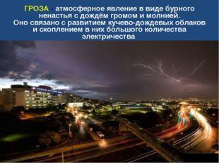 ГРОЗА - атмосферное явление в виде бурного ненастья с дождём громом и молнией