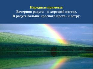 Народные приметы: Вечерняя радуга – к хорошей погоде. В радуге больше красног