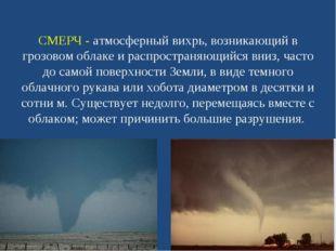 СМЕРЧ - атмосферный вихрь, возникающий в грозовом облаке и распространяющийся