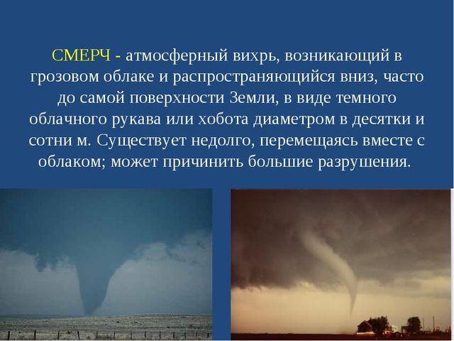 СМЕРЧ - атмосферный вихрь, возникающий в грозовом облаке и распространяющийся...
