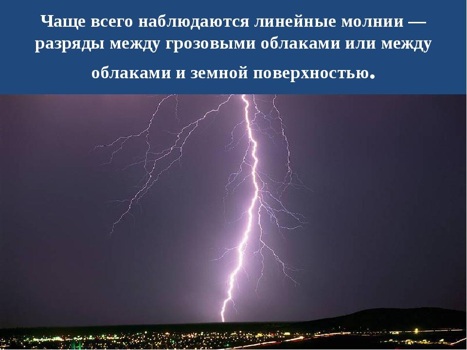 Чаще всего наблюдаются линейные молнии — разряды между грозовыми облаками или...