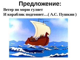 Предложение: Ветер по морю гуляет И кораблик подгоняет…( А.С. Пушкин )