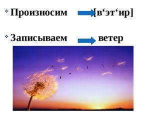 Произносим [в'эт'ир] Записываем ветер