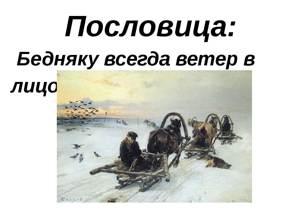 Пословица: Бедняку всегда ветер в лицо.