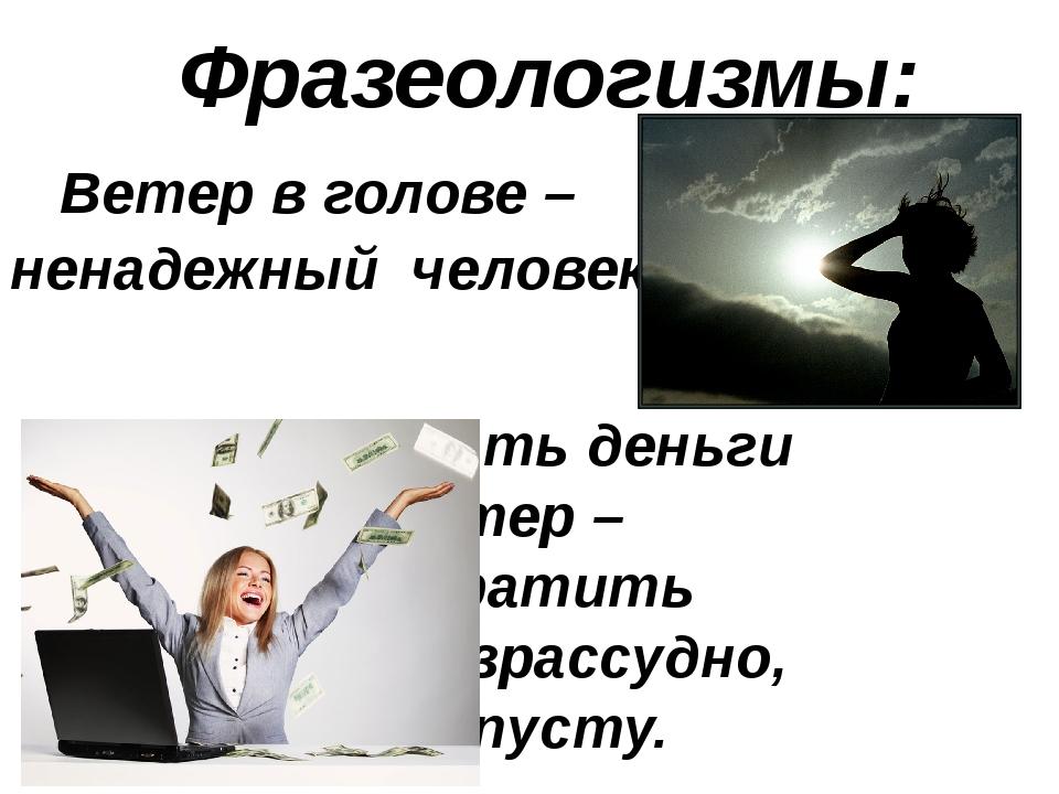Фразеологизмы: Ветер в голове – ненадежный человек.  Бросать деньги...