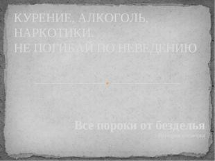 Все пороки от безделья Народная поговорка КУРЕНИЕ, АЛКОГОЛЬ, НАРКОТИКИ. НЕ ПО