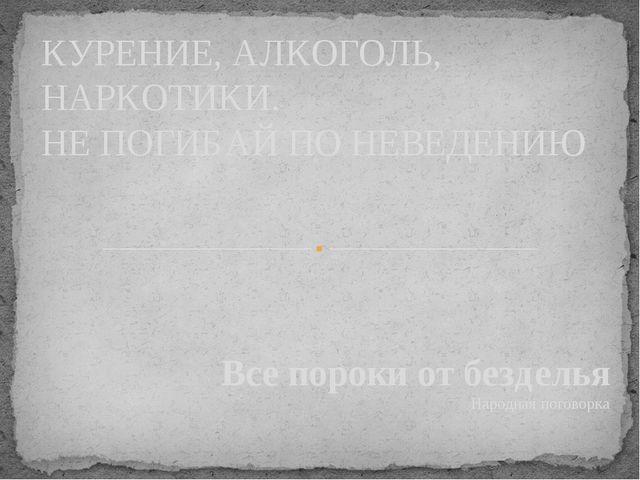 Все пороки от безделья Народная поговорка КУРЕНИЕ, АЛКОГОЛЬ, НАРКОТИКИ. НЕ ПО...