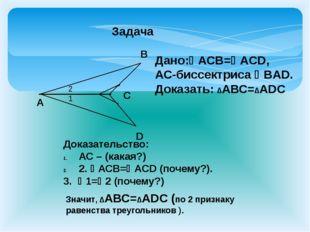 Задача А C D B Дано:АСВ=ACD, АС-биссектриса ВAD. Доказать: ∆АВС=∆АDС Доказ