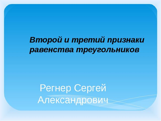 Регнер Сергей Александрович Второй и третий признаки равенства треугольников