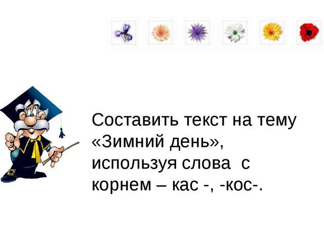 Составить текст на тему «Зимний день», используя слова с корнем – кас -, -кос-.