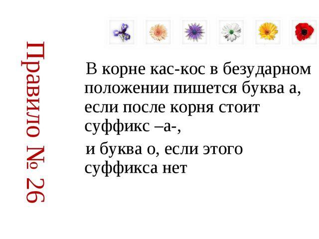 Правило № 26 В корне кас-кос в безударном положении пишется буква а, если пос...