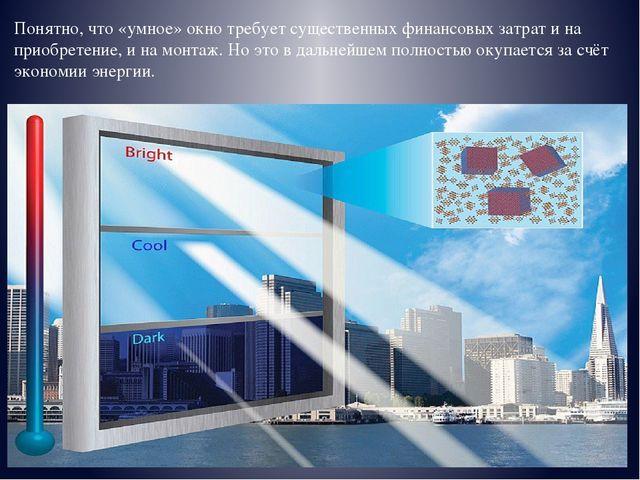 Понятно, что «умное» окно требует существенных финансовых затрат и на приобре...