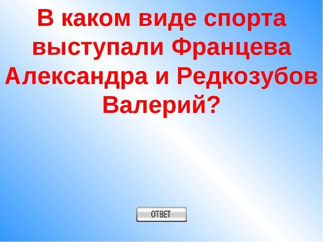 В каком виде спорта выступали Францева Александра и Редкозубов Валерий?