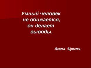Умный человек не обижается, он делает выводы. Агата Кристи