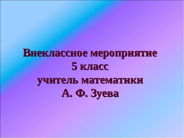 Внеклассное мероприятие 5 класс учитель математики А. Ф. Зуева