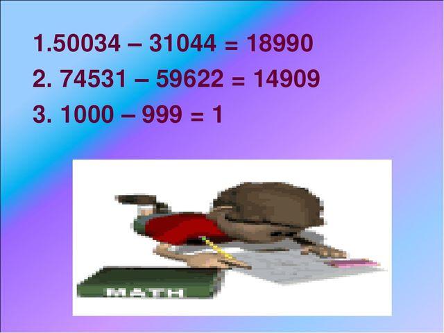 1.50034 – 31044 = 18990 2. 74531 – 59622 = 14909 3. 1000 – 999 = 1