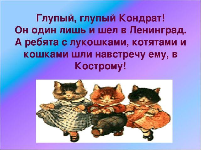 Глупый, глупый Кондрат! Он один лишь и шел в Ленинград. А ребята с лукошками,...