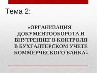Тема 2: «ОРГАНИЗАЦИЯ ДОКУМЕНТООБОРОТА И ВНУТРЕННЕГО КОНТРОЛЯ В БУХГАЛТЕРСКОМ