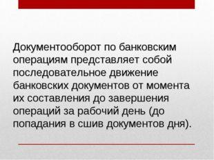 Документооборот по банковским операциям представляет собой последовательное д