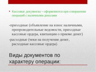 Виды документов по характеру операции: Кассовые документы – оформляются при с