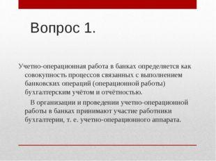 Вопрос 1. Учетно-операционная работа в банках определяется как совокупность п