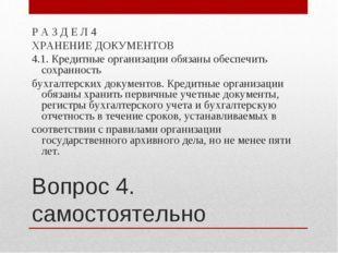 Вопрос 4. самостоятельно Р А З Д Е Л 4 ХРАНЕНИЕ ДОКУМЕНТОВ 4.1. Кредитные орг