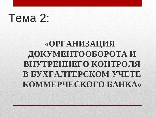 Тема 2: «ОРГАНИЗАЦИЯ ДОКУМЕНТООБОРОТА И ВНУТРЕННЕГО КОНТРОЛЯ В БУХГАЛТЕРСКОМ...