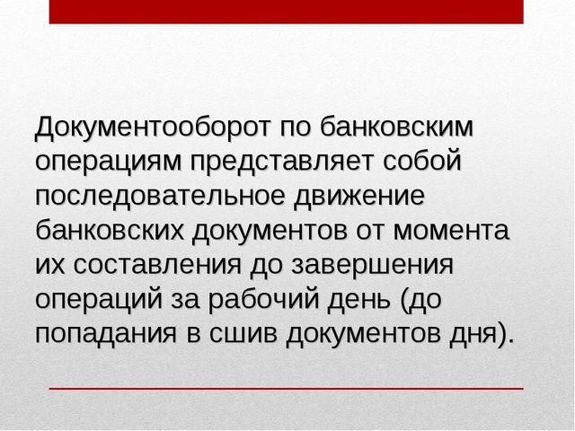 Документооборот по банковским операциям представляет собой последовательное д...