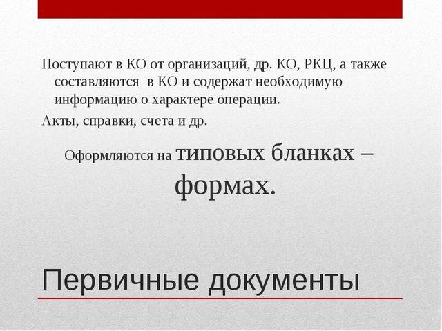 Первичные документы Поступают в КО от организаций, др. КО, РКЦ, а также соста...