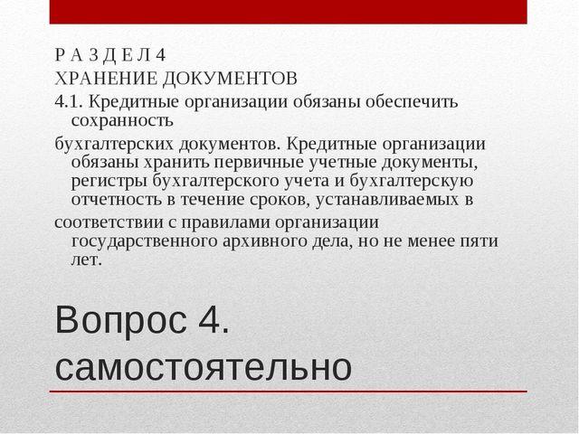 Вопрос 4. самостоятельно Р А З Д Е Л 4 ХРАНЕНИЕ ДОКУМЕНТОВ 4.1. Кредитные орг...