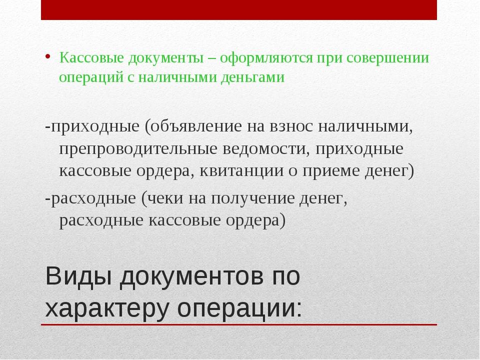 Виды документов по характеру операции: Кассовые документы – оформляются при с...