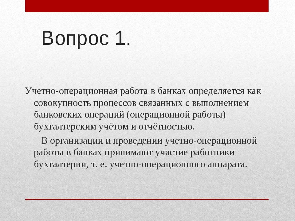 Вопрос 1. Учетно-операционная работа в банках определяется как совокупность п...