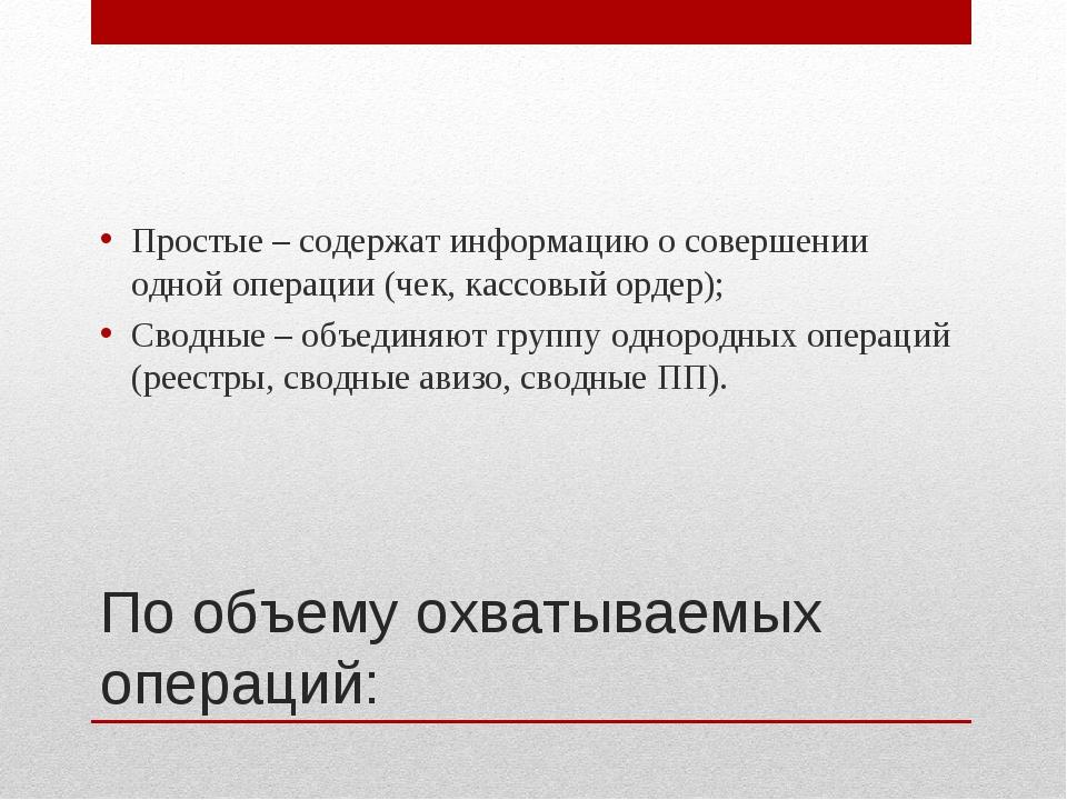 По объему охватываемых операций: Простые – содержат информацию о совершении о...