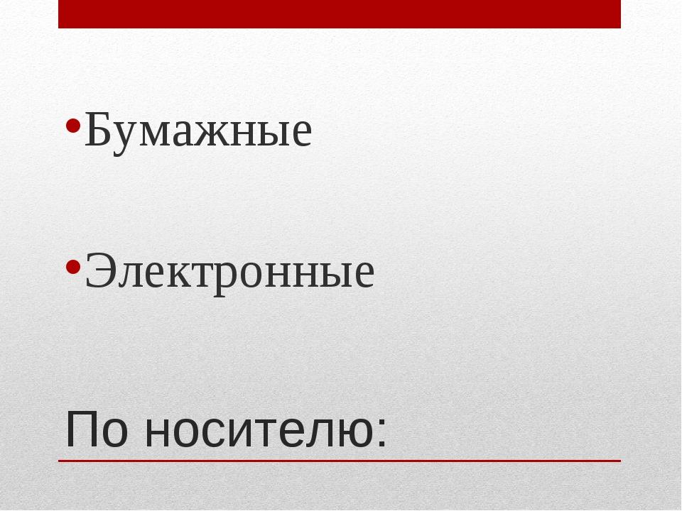 По носителю: Бумажные Электронные