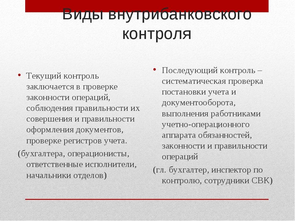 Виды внутрибанковского контроля Текущий контроль заключается в проверке закон...