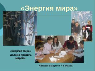 «Энергия мира» «Энергия мира» должна править миром» Авторы учащиеся 7 а класса