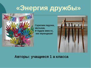 «Энергия дружбы» Авторы: учащиеся 1 а класса Скрепим ладони, малыши, И будем
