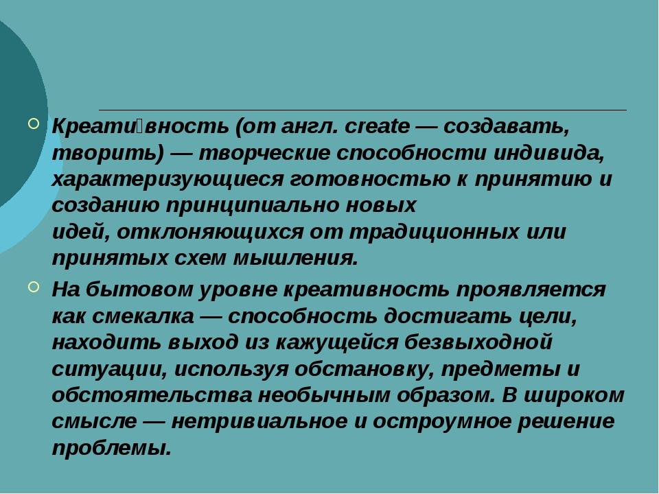 Креати́вность(от англ. create — создавать, творить)—творческиеспособности...
