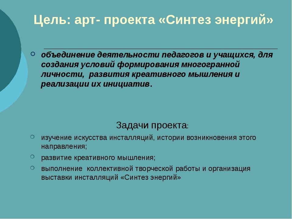 Цель: арт- проекта «Синтез энергий» объединение деятельности педагогов и учащ...