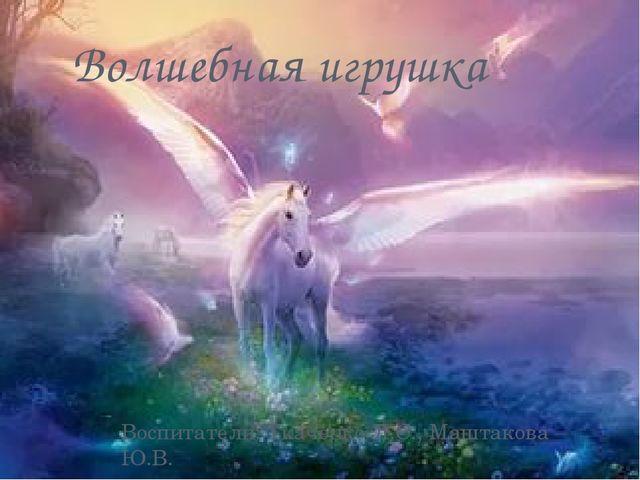 Волшебная игрушка Воспитатели: Ткаченко Л.С., Маштакова Ю.В.