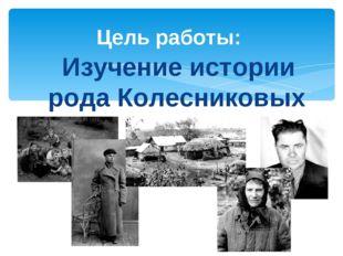 Изучение истории рода Колесниковых Цель работы: