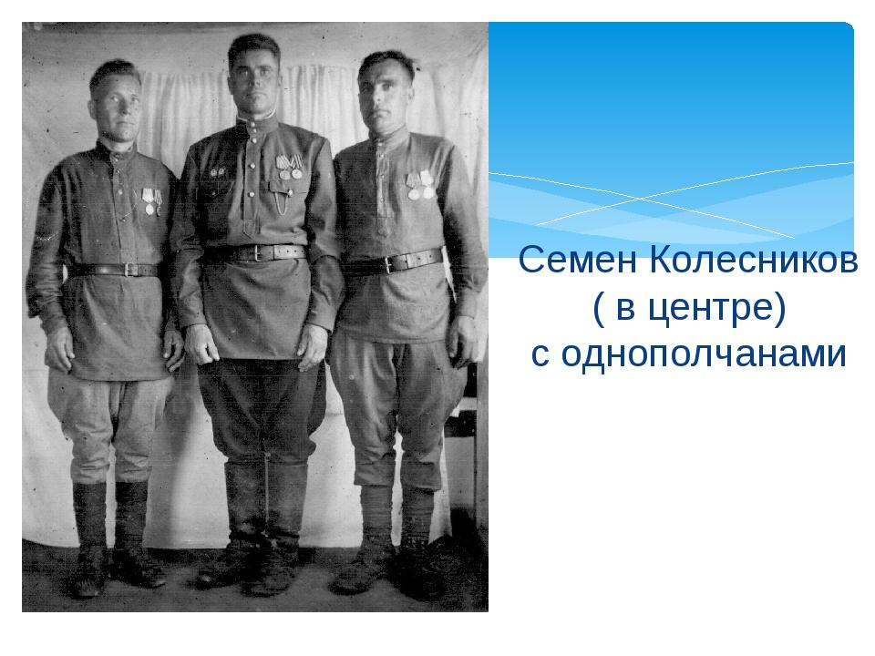 Семен Колесников ( в центре) с однополчанами