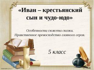«Иван – крестьянский сын и чудо-юдо» Особенности сюжета сказки. Нравственное