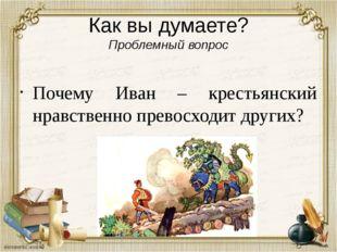 Как вы думаете? Проблемный вопрос Почему Иван – крестьянский нравственно прев