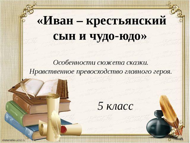 «Иван – крестьянский сын и чудо-юдо» Особенности сюжета сказки. Нравственное...