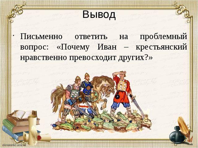 Вывод Письменно ответить на проблемный вопрос: «Почему Иван – крестьянский нр...