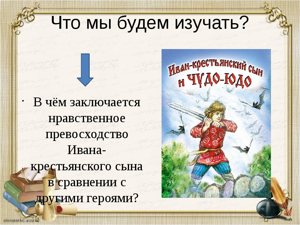 Что мы будем изучать? В чём заключается нравственное превосходство Ивана-крес...