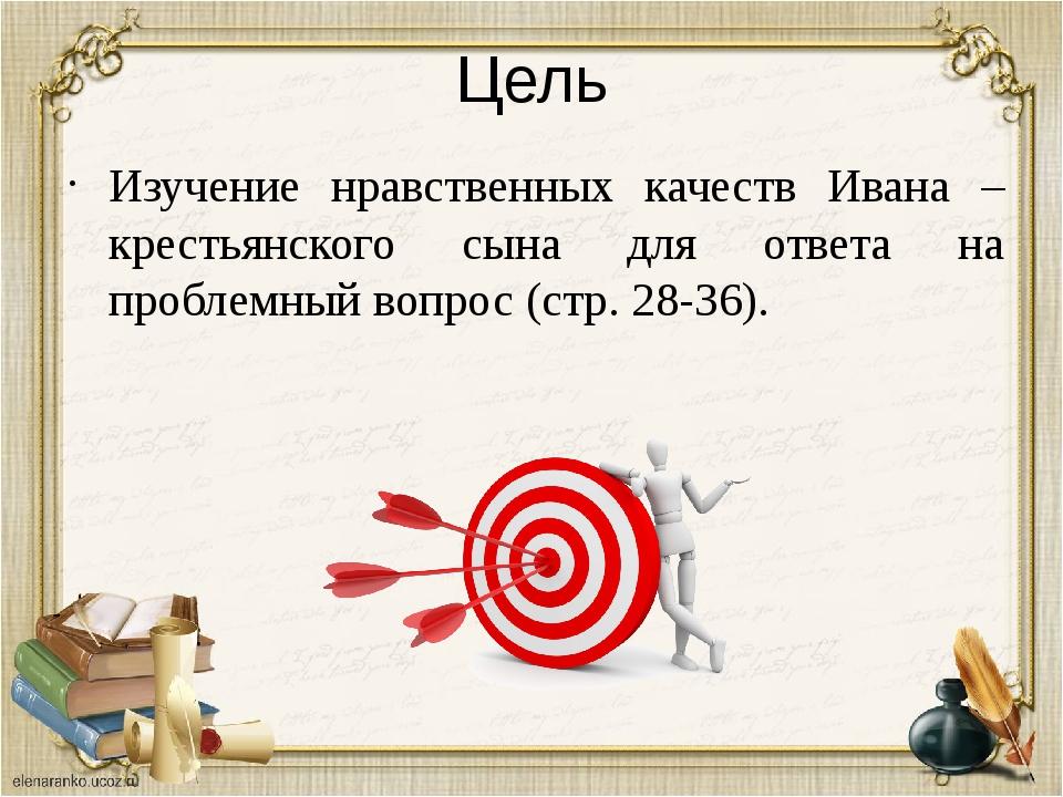 Цель Изучение нравственных качеств Ивана – крестьянского сына для ответа на п...